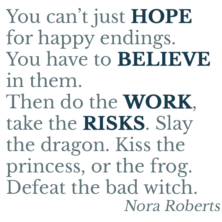 You can't just hope for happy endings. You have to believe in them. Then do the work, take the risks. Slay the dragon. Kiss the princess, or the frog. Defeat the bad witch. Nora Roberts