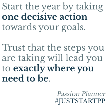 Start the year by taking one decisive action towards your goals. Trust that the steps you are taking will lead you to exactly where you need to be.