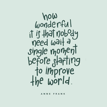 """How wonderful it is that nobody need wait a single moment before starting to improve the world."" - Anne Frank"